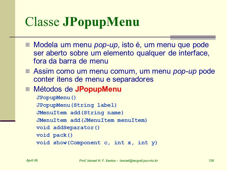 Classe JPopupMenu Modela um menu pop-up, isto é, um menu que pode ser aberto sobre um elemento qualquer de interface, fora da barra de menu.