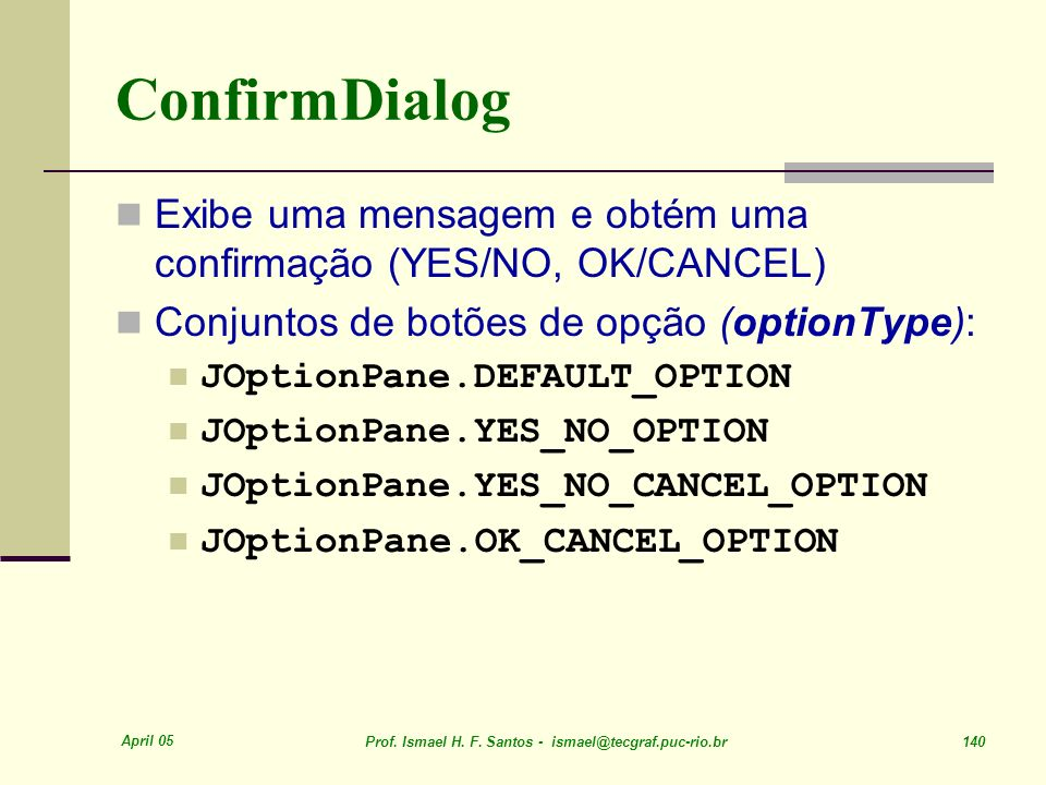 ConfirmDialog Exibe uma mensagem e obtém uma confirmação (YES/NO, OK/CANCEL) Conjuntos de botões de opção (optionType):
