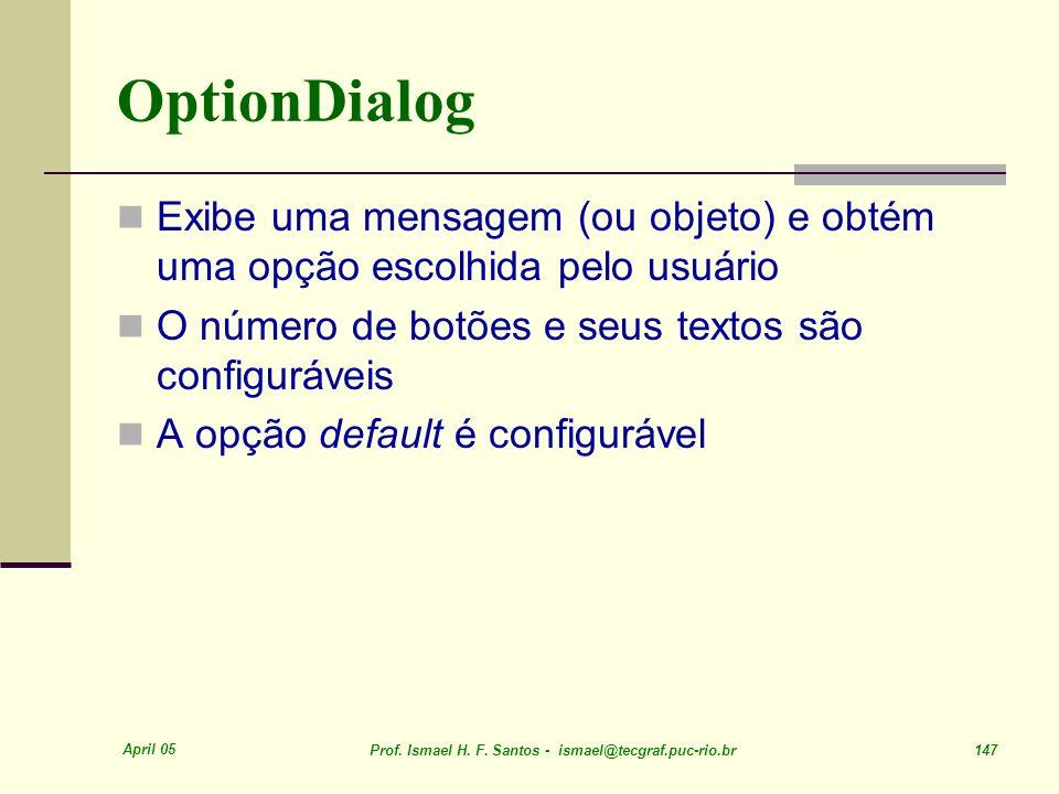 OptionDialog Exibe uma mensagem (ou objeto) e obtém uma opção escolhida pelo usuário. O número de botões e seus textos são configuráveis.