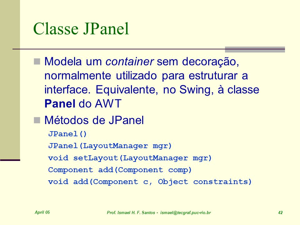 Classe JPanel Modela um container sem decoração, normalmente utilizado para estruturar a interface. Equivalente, no Swing, à classe Panel do AWT.