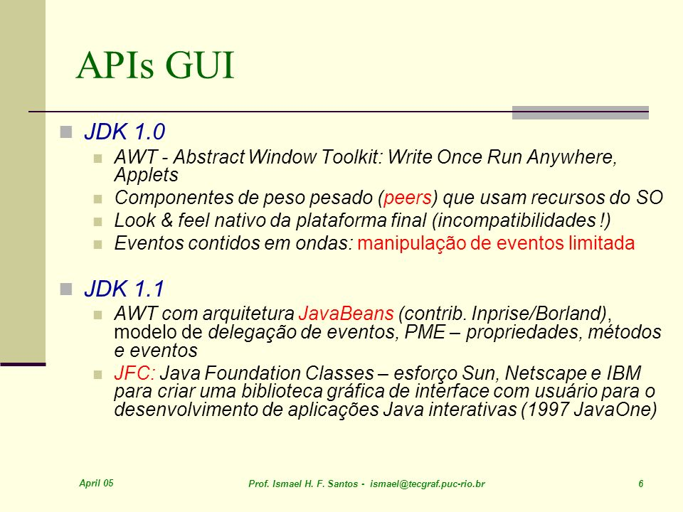 APIs GUI JDK 1.0. AWT - Abstract Window Toolkit: Write Once Run Anywhere, Applets. Componentes de peso pesado (peers) que usam recursos do SO.
