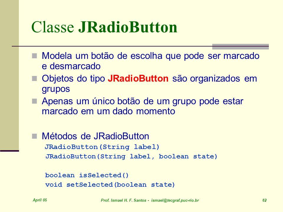 Classe JRadioButton Modela um botão de escolha que pode ser marcado e desmarcado. Objetos do tipo JRadioButton são organizados em grupos.