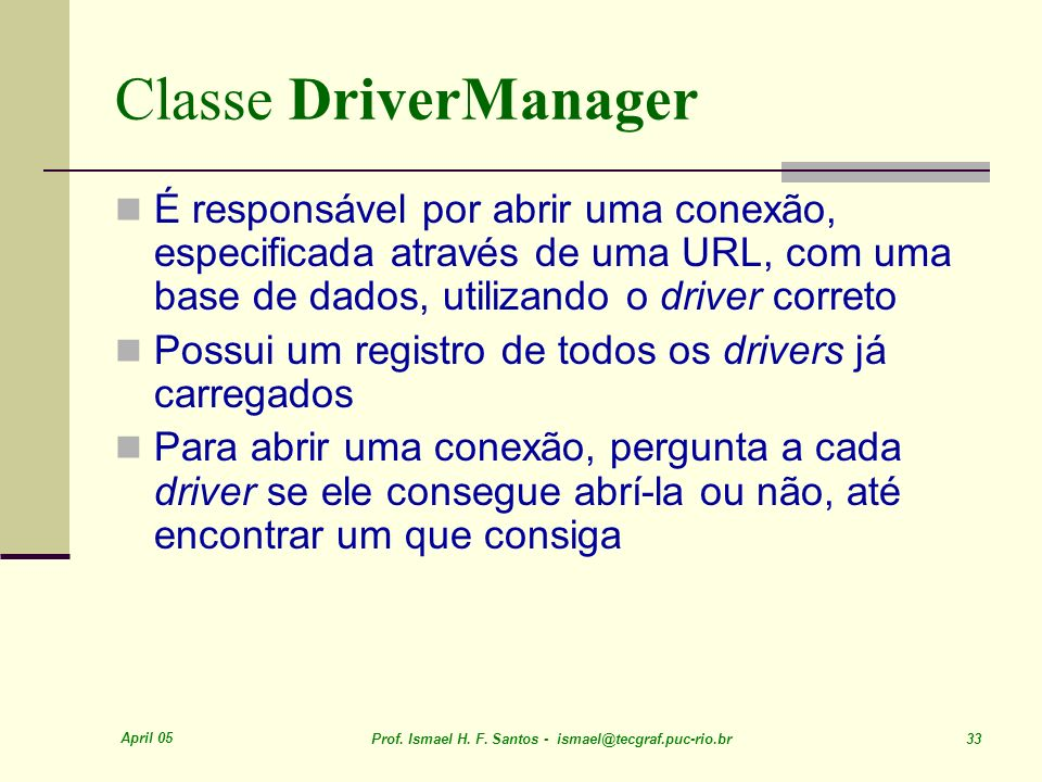 Classe DriverManager É responsável por abrir uma conexão, especificada através de uma URL, com uma base de dados, utilizando o driver correto.