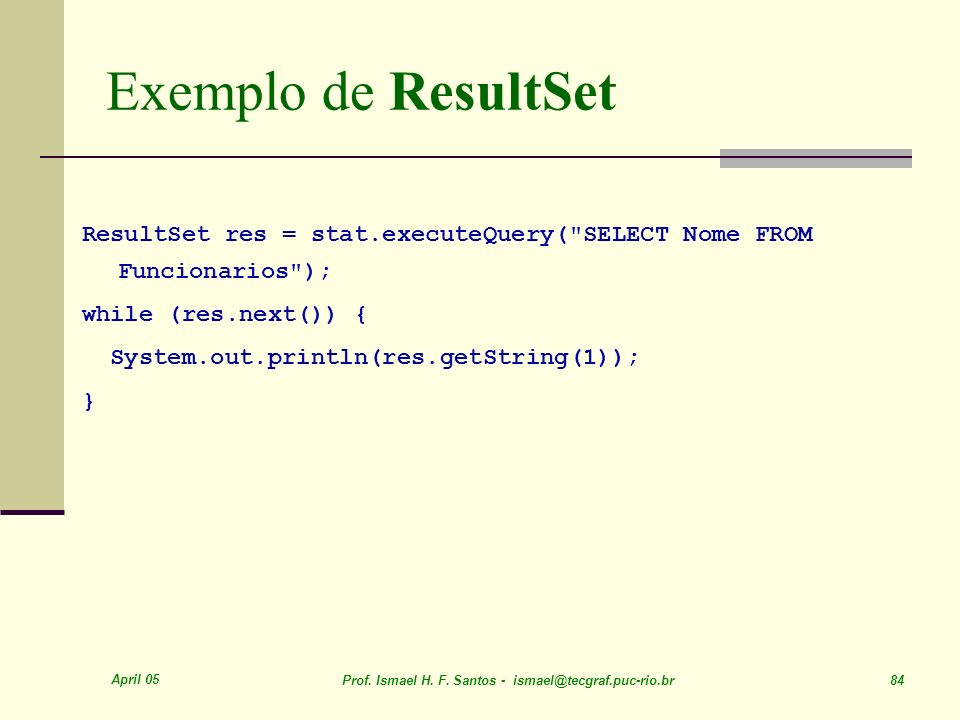 Exemplo de ResultSet ResultSet res = stat.executeQuery( SELECT Nome FROM Funcionarios ); while (res.next()) {