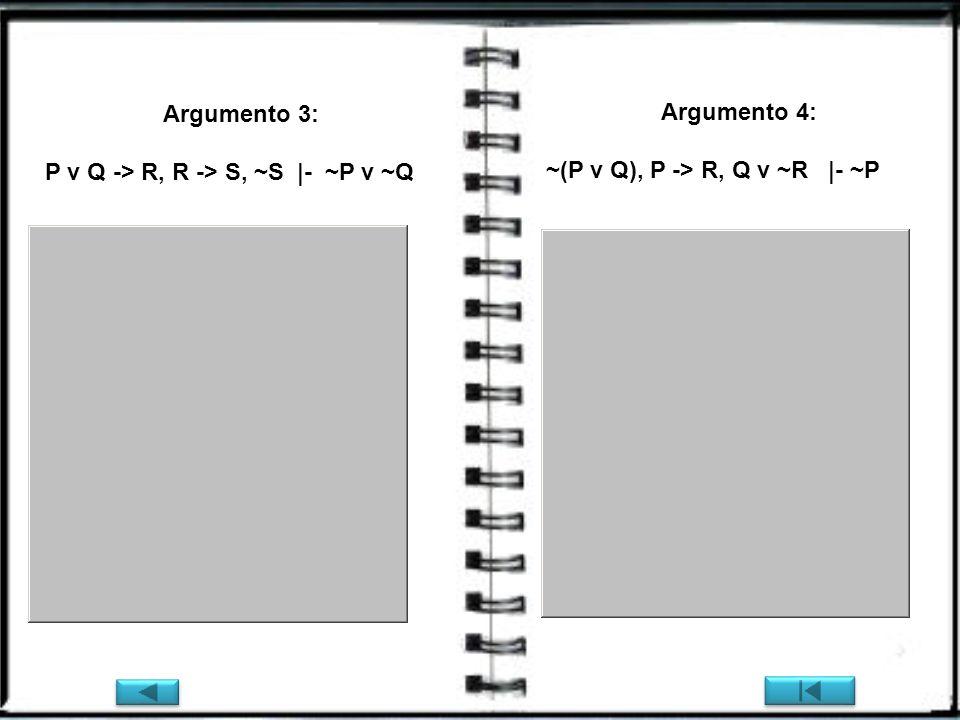 Argumento 3: P v Q -> R, R -> S, ~S |- ~P v ~Q Argumento 4: ~(P v Q), P -> R, Q v ~R |- ~P