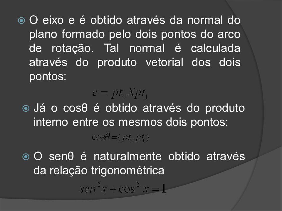 O eixo e é obtido através da normal do plano formado pelo dois pontos do arco de rotação. Tal normal é calculada através do produto vetorial dos dois pontos: