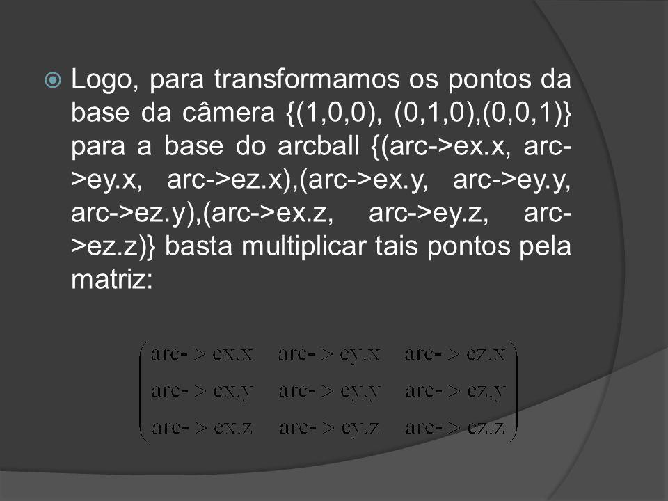 Logo, para transformamos os pontos da base da câmera {(1,0,0), (0,1,0),(0,0,1)} para a base do arcball {(arc->ex.x, arc->ey.x, arc->ez.x),(arc->ex.y, arc->ey.y, arc->ez.y),(arc->ex.z, arc->ey.z, arc->ez.z)} basta multiplicar tais pontos pela matriz: