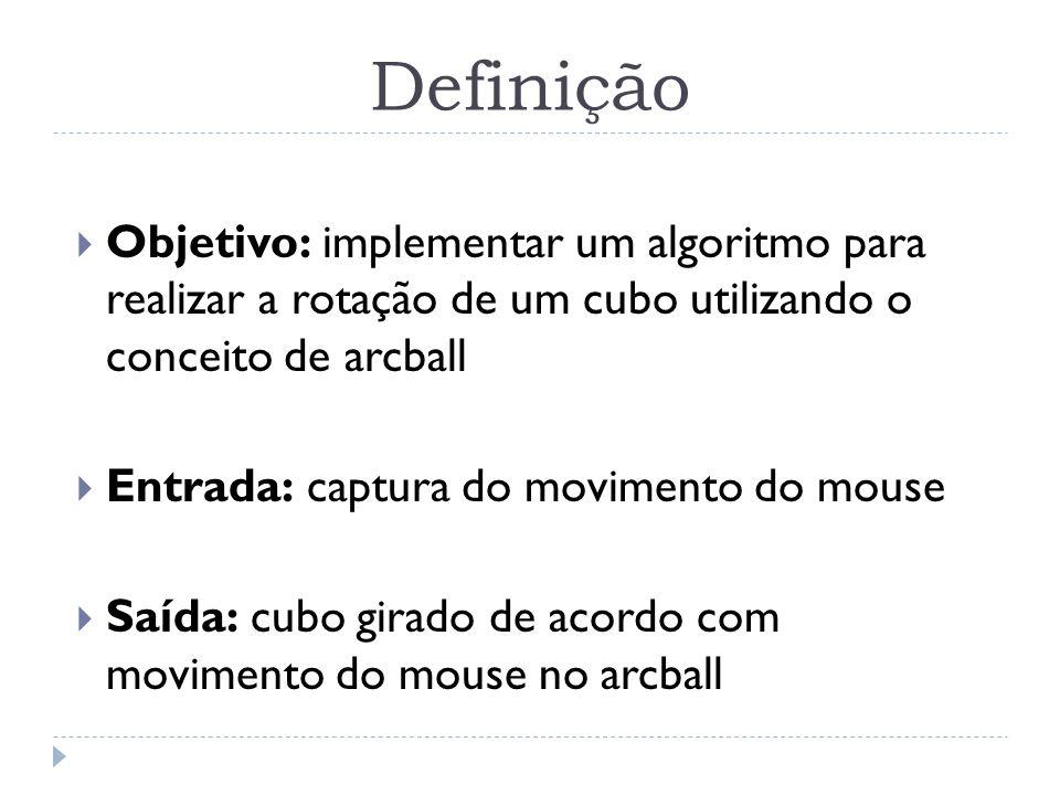Definição Objetivo: implementar um algoritmo para realizar a rotação de um cubo utilizando o conceito de arcball.