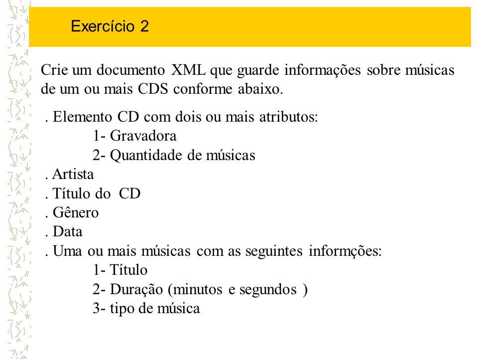 Exercício 2 Crie um documento XML que guarde informações sobre músicas de um ou mais CDS conforme abaixo.