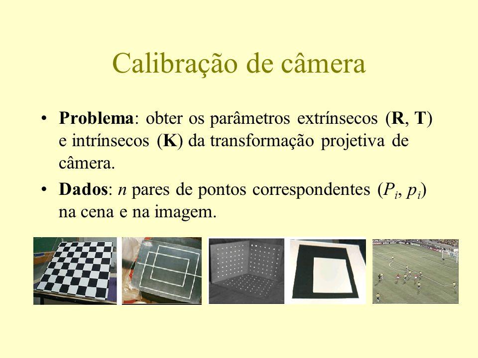 Calibração de câmera Problema: obter os parâmetros extrínsecos (R, T) e intrínsecos (K) da transformação projetiva de câmera.