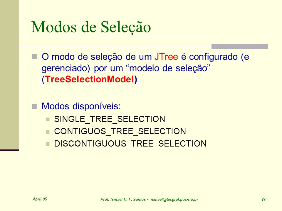 Modos de Seleção O modo de seleção de um JTree é configurado (e gerenciado) por um modelo de seleção (TreeSelectionModel)