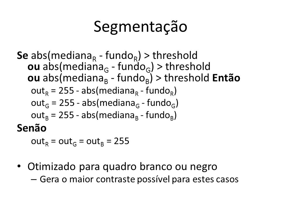 Segmentação Se abs(medianaR - fundoR) > threshold ou abs(medianaG - fundoG) > threshold ou abs(medianaB - fundoB) > threshold Então.