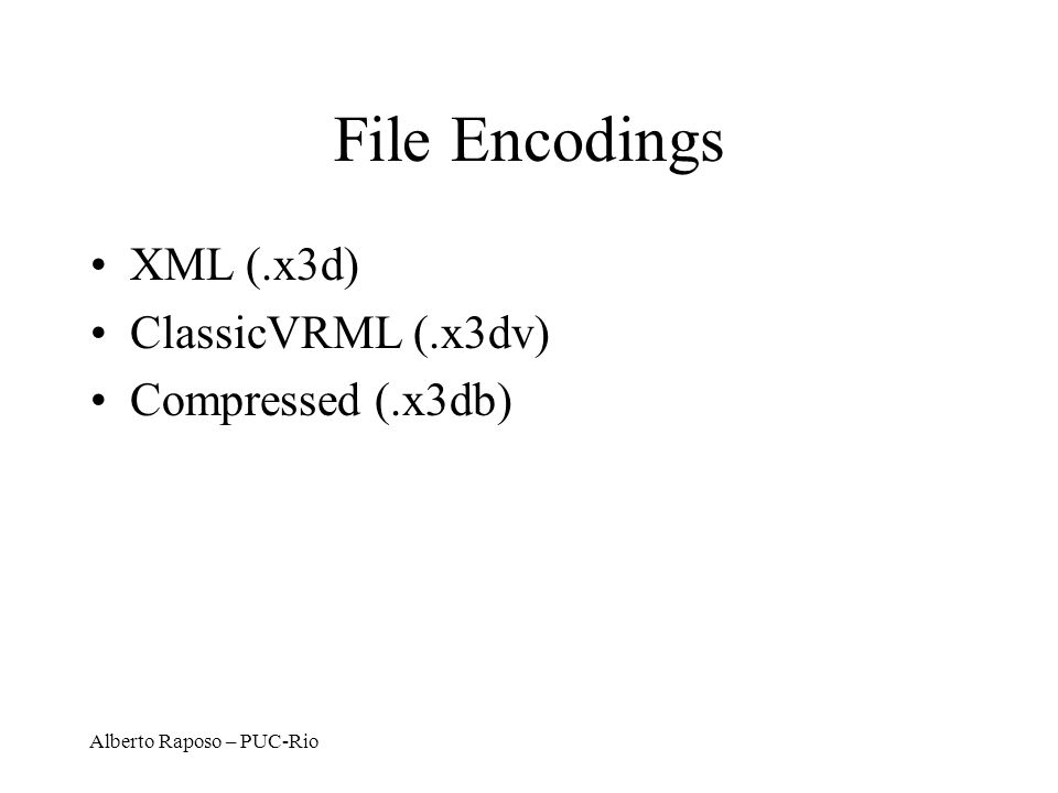 File Encodings XML (.x3d) ClassicVRML (.x3dv) Compressed (.x3db)