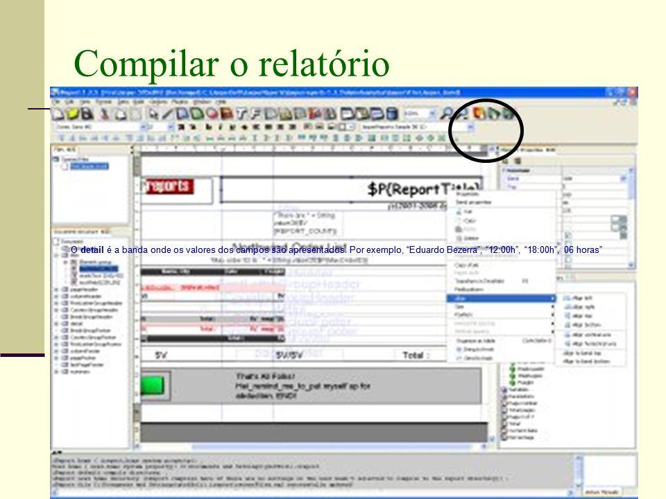 Compilar o relatório O detail é a banda onde os valores dos campos são apresentados. Por exemplo, Eduardo Bezerra , 12:00h , 18:00h , 06 horas