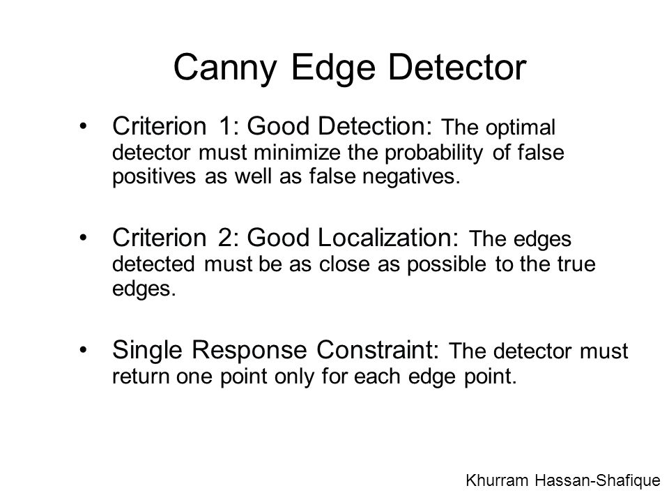 Canny Edge Detector Criterion 1: Good Detection: The optimal detector must minimize the probability of false positives as well as false negatives.