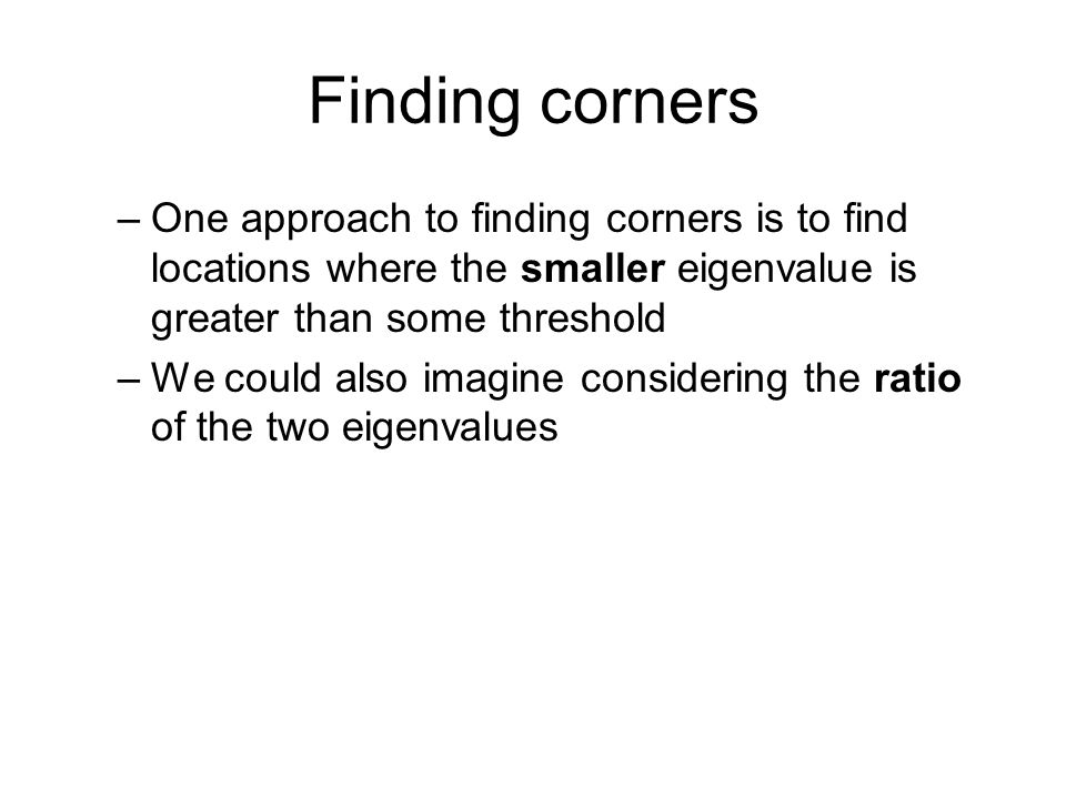 Finding corners One approach to finding corners is to find locations where the smaller eigenvalue is greater than some threshold.