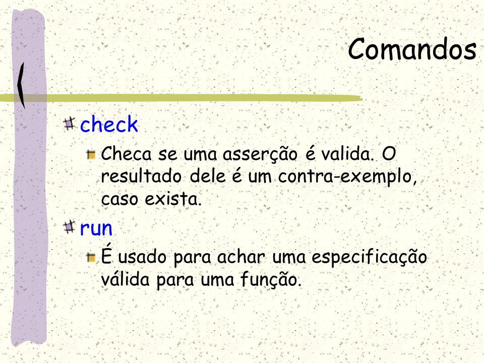 Comandoscheck. Checa se uma asserção é valida. O resultado dele é um contra-exemplo, caso exista. run.