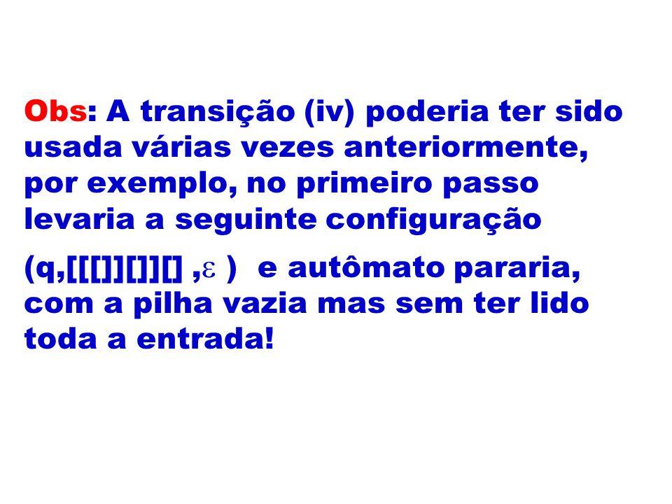 Obs: A transição (iv) poderia ter sido usada várias vezes anteriormente, por exemplo, no primeiro passo levaria a seguinte configuração