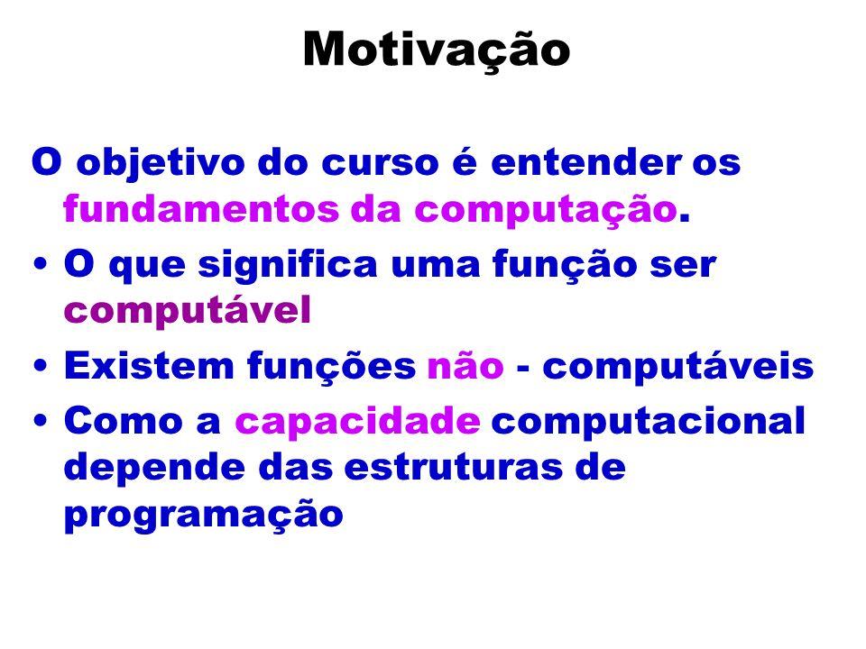 Motivação O objetivo do curso é entender os fundamentos da computação.