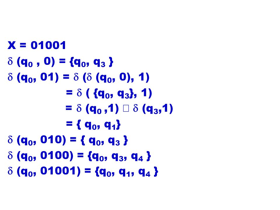 X = 01001 d (q0 , 0) = {q0, q3 } d (q0, 01) = d (d (q0, 0), 1) = d ( {q0, q3}, 1) = d (q0 ,1) È d (q3,1)