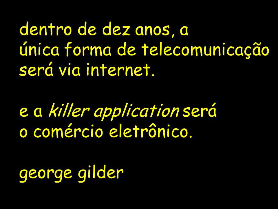 dentro de dez anos, a única forma de telecomunicação. será via internet. e a killer application será.