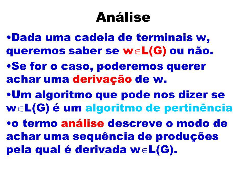 Análise Dada uma cadeia de terminais w, queremos saber se wL(G) ou não. Se for o caso, poderemos querer achar uma derivação de w.