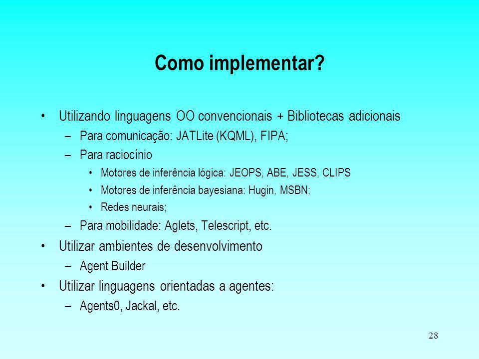 Como implementar Utilizando linguagens OO convencionais + Bibliotecas adicionais. Para comunicação: JATLite (KQML), FIPA;