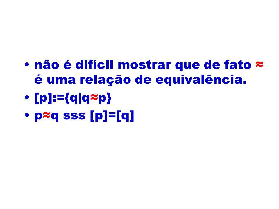 não é difícil mostrar que de fato ≈ é uma relação de equivalência.