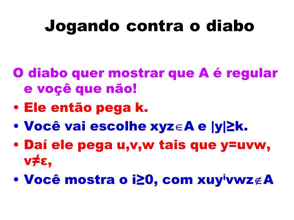 Jogando contra o diabo O diabo quer mostrar que A é regular e voçê que não! Ele então pega k. Você vai escolhe xyzA e |y|≥k.