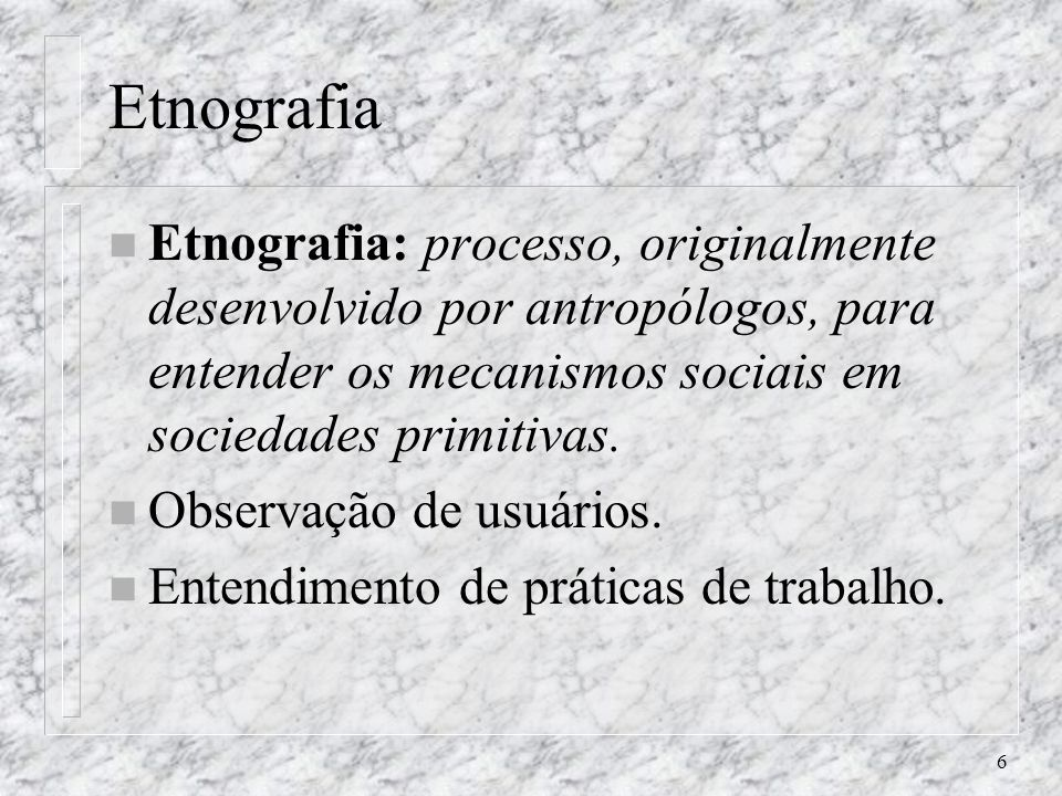 Etnografia Etnografia: processo, originalmente desenvolvido por antropólogos, para entender os mecanismos sociais em sociedades primitivas.