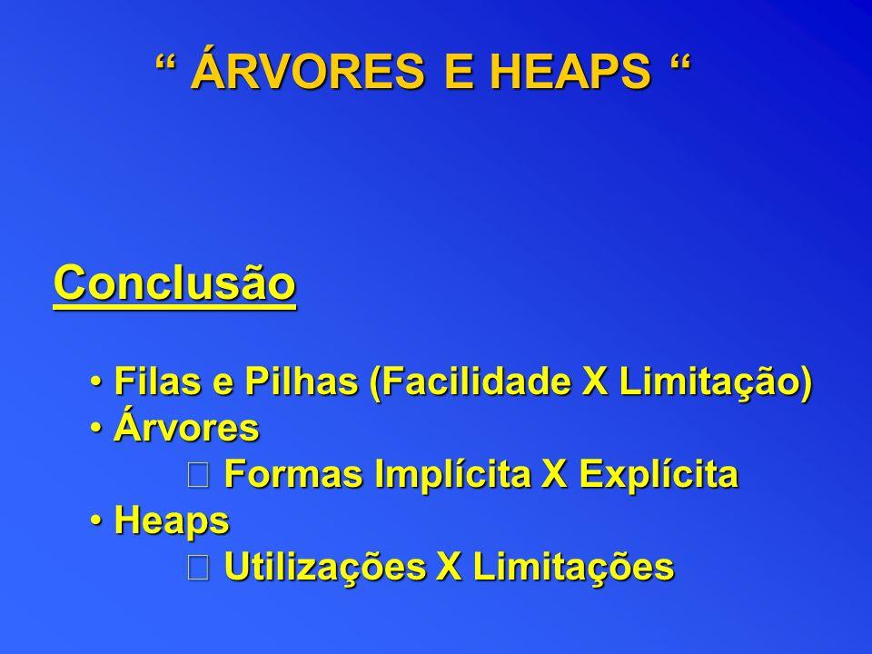 ÁRVORES E HEAPS Conclusão Filas e Pilhas (Facilidade X Limitação)