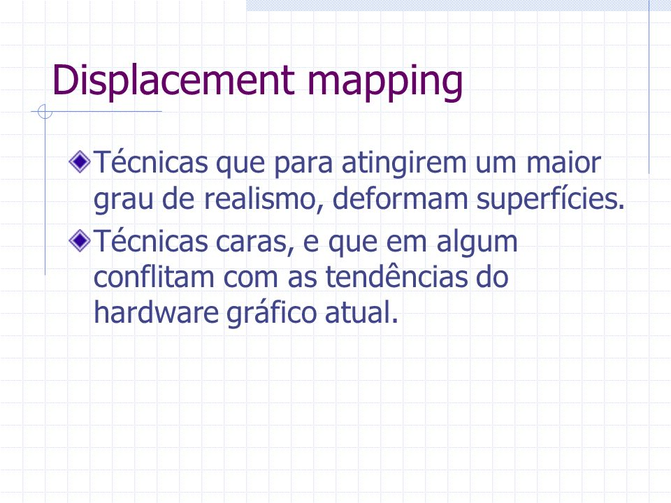 Displacement mappingTécnicas que para atingirem um maior grau de realismo, deformam superfícies.