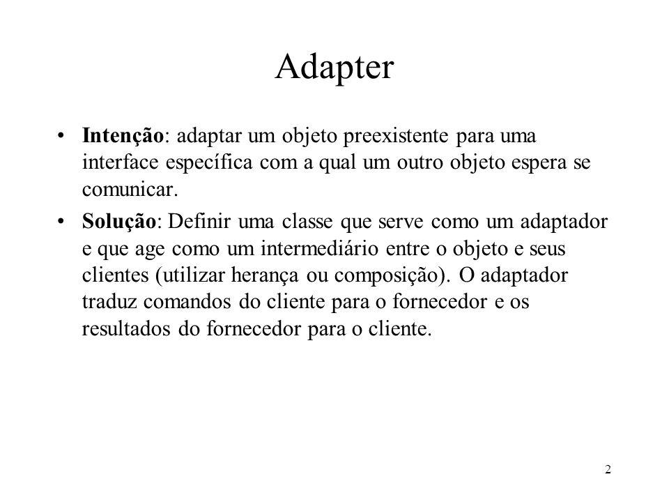 Adapter Intenção: adaptar um objeto preexistente para uma interface específica com a qual um outro objeto espera se comunicar.
