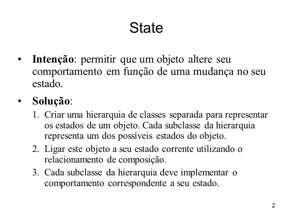 State Intenção: permitir que um objeto altere seu comportamento em função de uma mudança no seu estado.