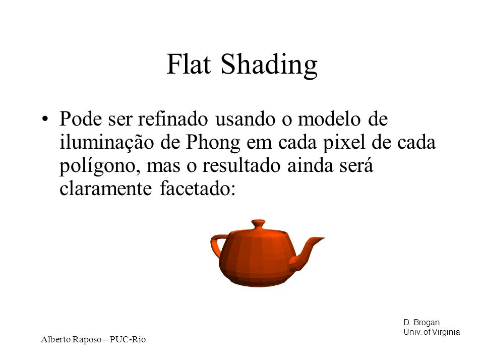 Flat Shading Pode ser refinado usando o modelo de iluminação de Phong em cada pixel de cada polígono, mas o resultado ainda será claramente facetado:
