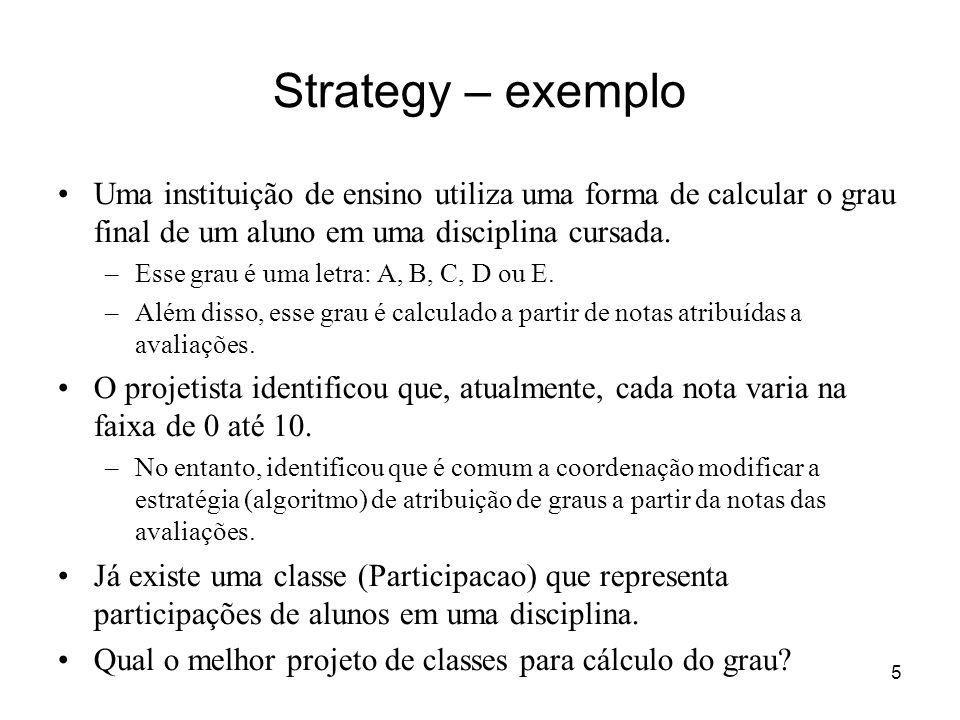 Strategy – exemplo Uma instituição de ensino utiliza uma forma de calcular o grau final de um aluno em uma disciplina cursada.