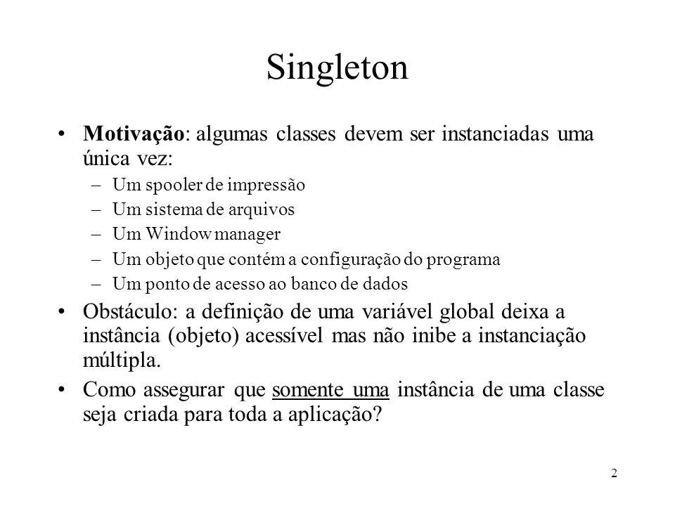 Singleton Motivação: algumas classes devem ser instanciadas uma única vez: Um spooler de impressão.