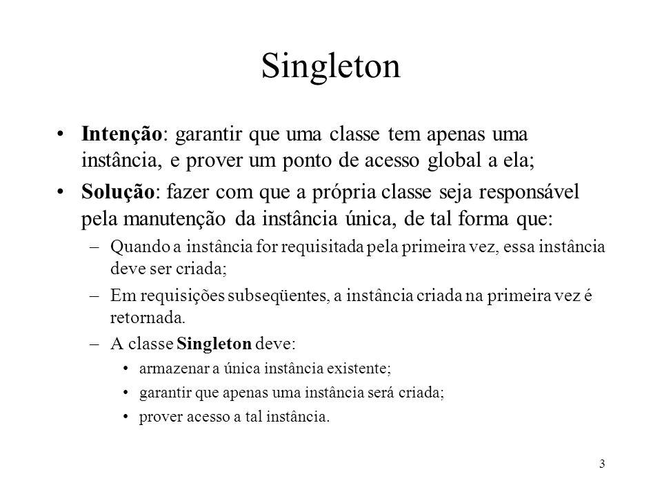 Singleton Intenção: garantir que uma classe tem apenas uma instância, e prover um ponto de acesso global a ela;