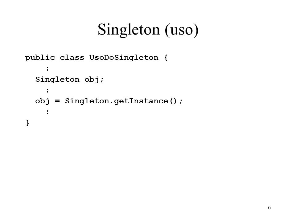 Singleton (uso) public class UsoDoSingleton { : Singleton obj;