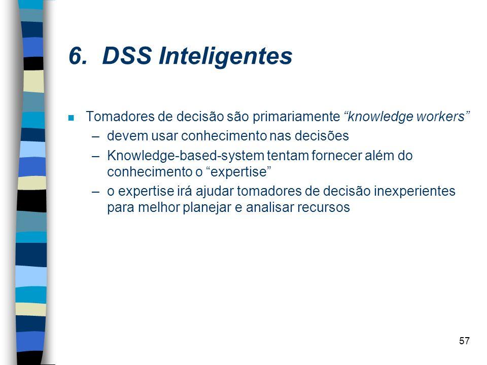 6. DSS Inteligentes Tomadores de decisão são primariamente knowledge workers devem usar conhecimento nas decisões.