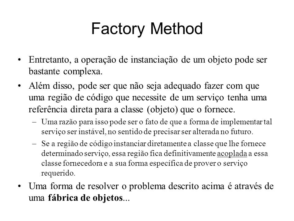 Factory Method Entretanto, a operação de instanciação de um objeto pode ser bastante complexa.