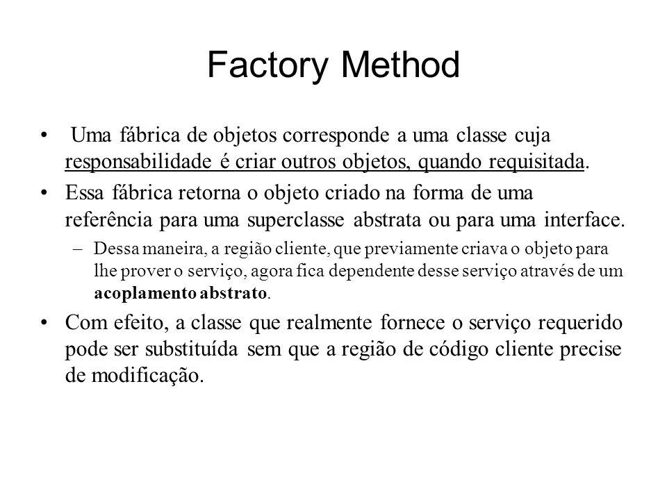 Factory Method Uma fábrica de objetos corresponde a uma classe cuja responsabilidade é criar outros objetos, quando requisitada.