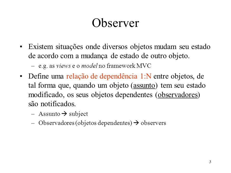 Observer Existem situações onde diversos objetos mudam seu estado de acordo com a mudança de estado de outro objeto.