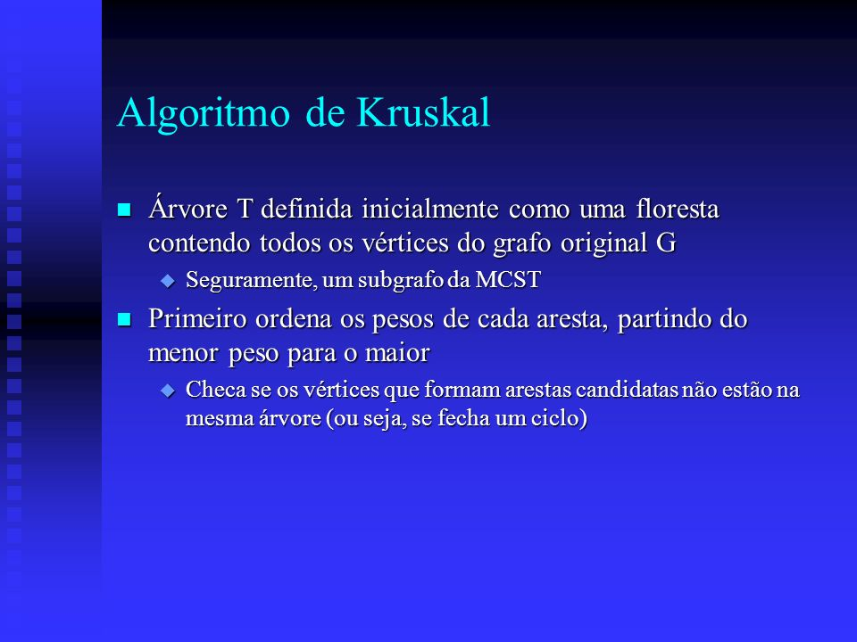 Algoritmo de Kruskal Árvore T definida inicialmente como uma floresta contendo todos os vértices do grafo original G.