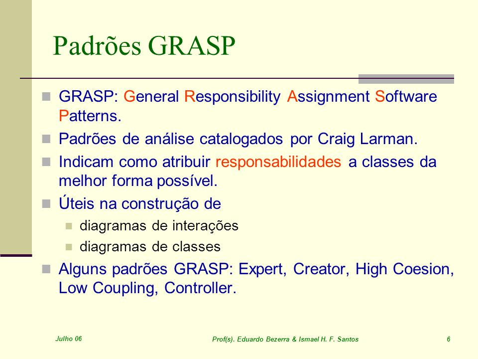 Padrões GRASP GRASP: General Responsibility Assignment Software Patterns. Padrões de análise catalogados por Craig Larman.