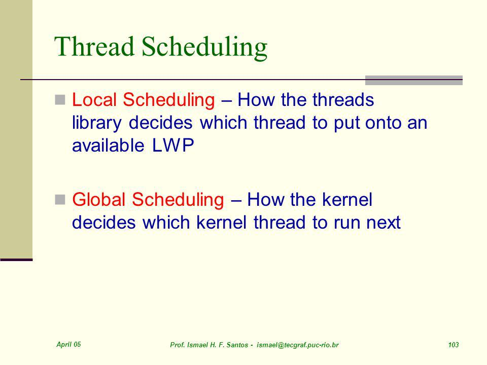 Thread Scheduling Local Scheduling – How the threads library decides which thread to put onto an available LWP.