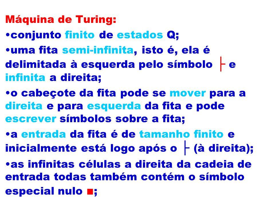 Máquina de Turing: conjunto finito de estados Q; uma fita semi-infinita, isto é, ela é delimitada à esquerda pelo símbolo ├ e infinita a direita;