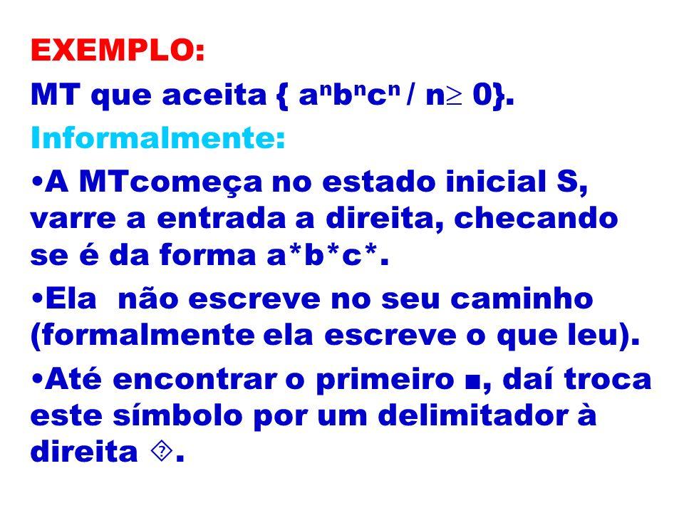 EXEMPLO: MT que aceita { anbncn / n 0}. Informalmente: A MTcomeça no estado inicial S, varre a entrada a direita, checando se é da forma a*b*c*.