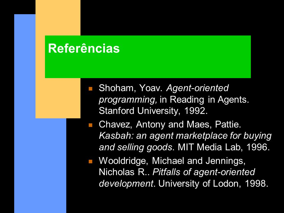 Referências Shoham, Yoav. Agent-oriented programming, in Reading in Agents. Stanford University, 1992.