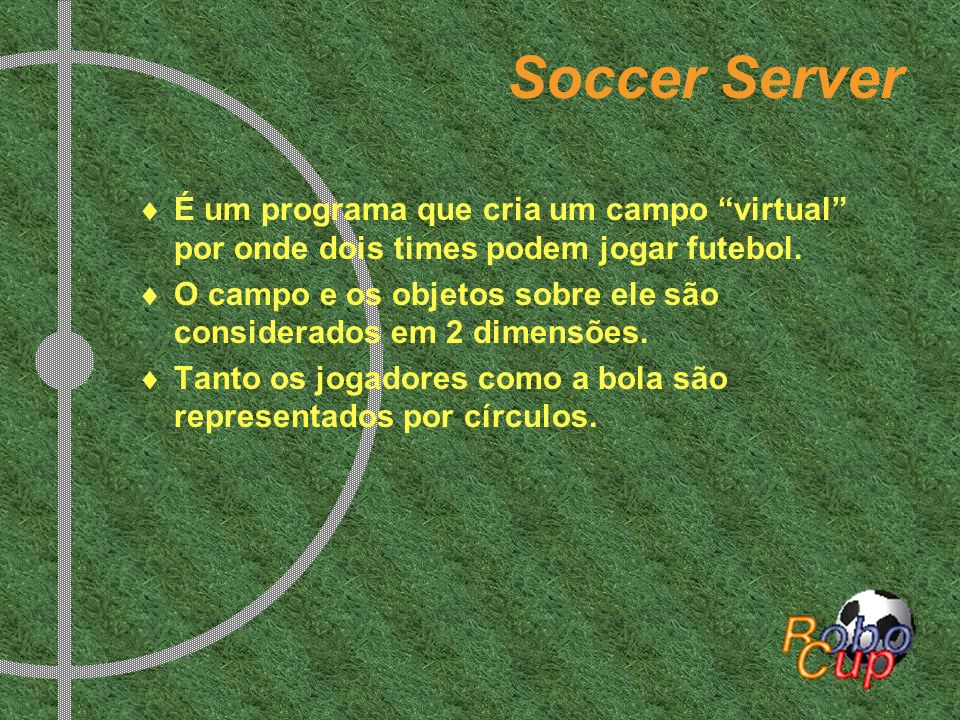 Soccer ServerÉ um programa que cria um campo virtual por onde dois times podem jogar futebol.